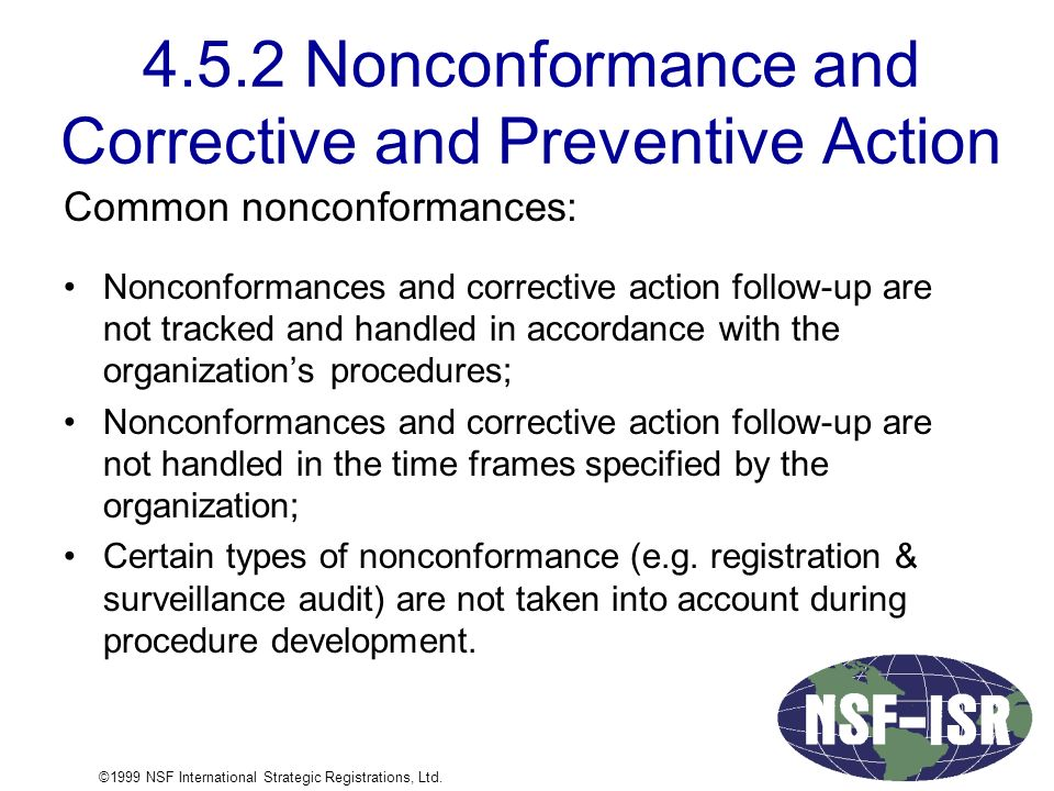 4.5.2 Nonconformance and Corrective and Preventive Action Common nonconformances: Nonconformances and corrective action follow-up are not tracked and handled in accordance with the organization's procedures; Nonconformances and corrective action follow-up are not handled in the time frames specified by the organization; Certain types of nonconformance (e.g.