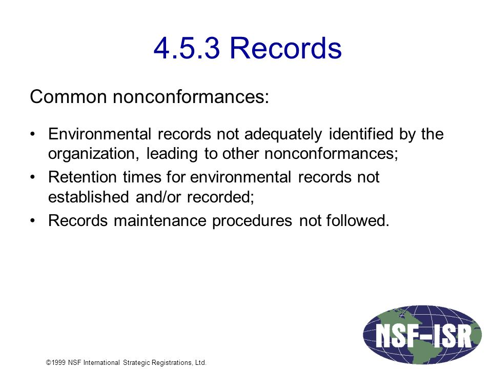 4.5.3 Records Common nonconformances: Environmental records not adequately identified by the organization, leading to other nonconformances; Retention times for environmental records not established and/or recorded; Records maintenance procedures not followed.
