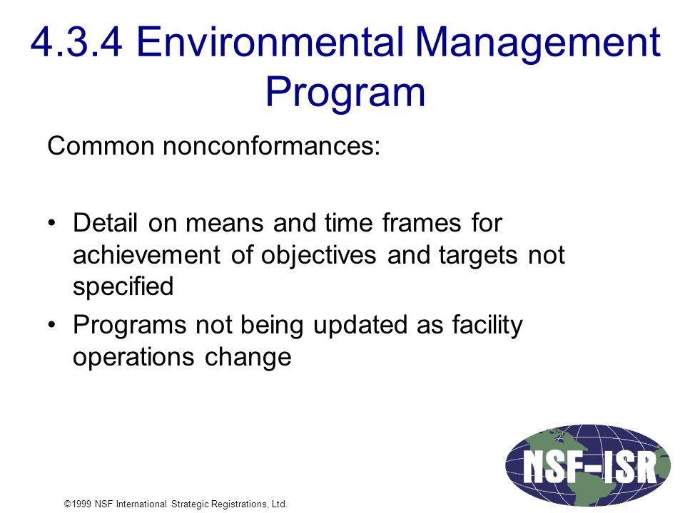 4.3.4 Environmental Management Program Common nonconformances: Detail on means and time frames for achievement of objectives and targets not specified Programs not being updated as facility operations change ©1999 NSF International Strategic Registrations, Ltd.