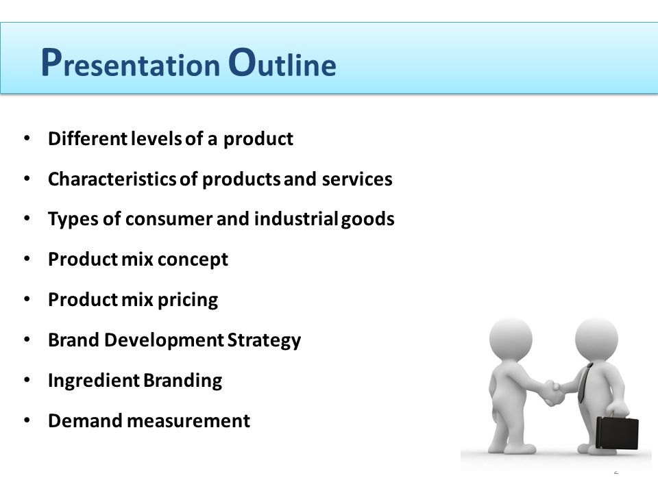 P resentation O utline Different levels of a product Characteristics of products and services Types of consumer and industrial goods Product mix concept Product mix pricing Brand Development Strategy Ingredient Branding Demand measurement 2
