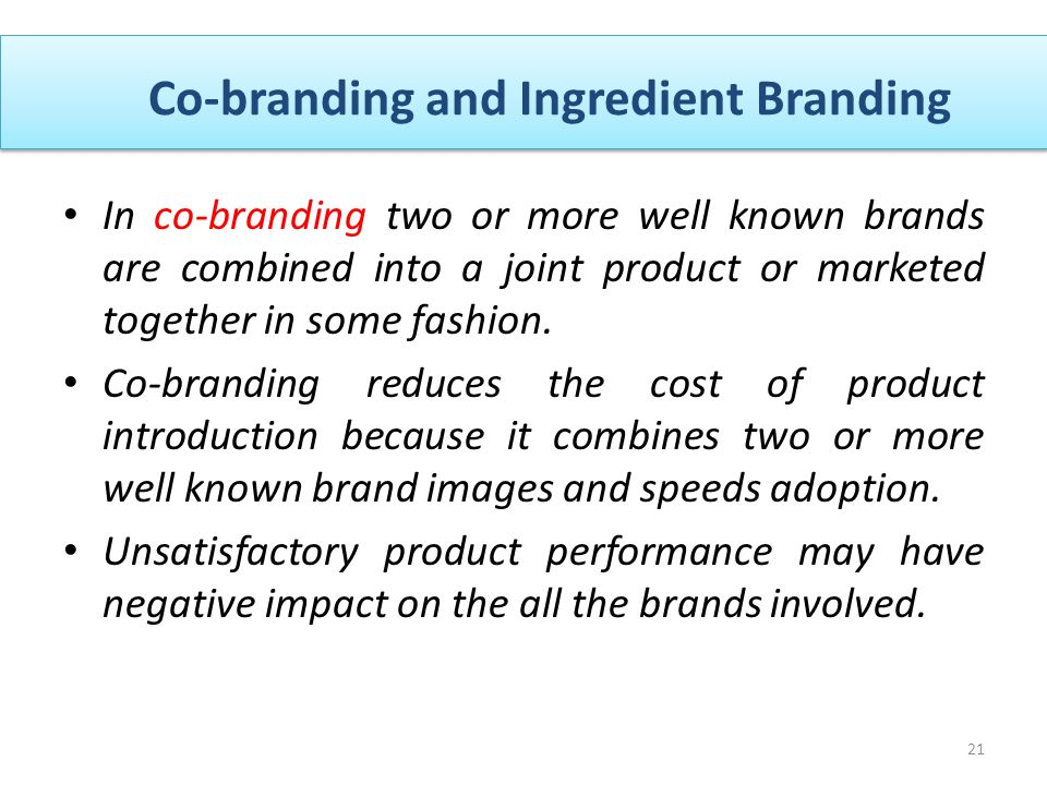 Co-branding and Ingredient Branding 21 In co-branding two or more well known brands are combined into a joint product or marketed together in some fashion.
