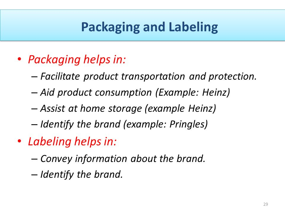 Packaging and Labeling 29 Packaging helps in: – Facilitate product transportation and protection.