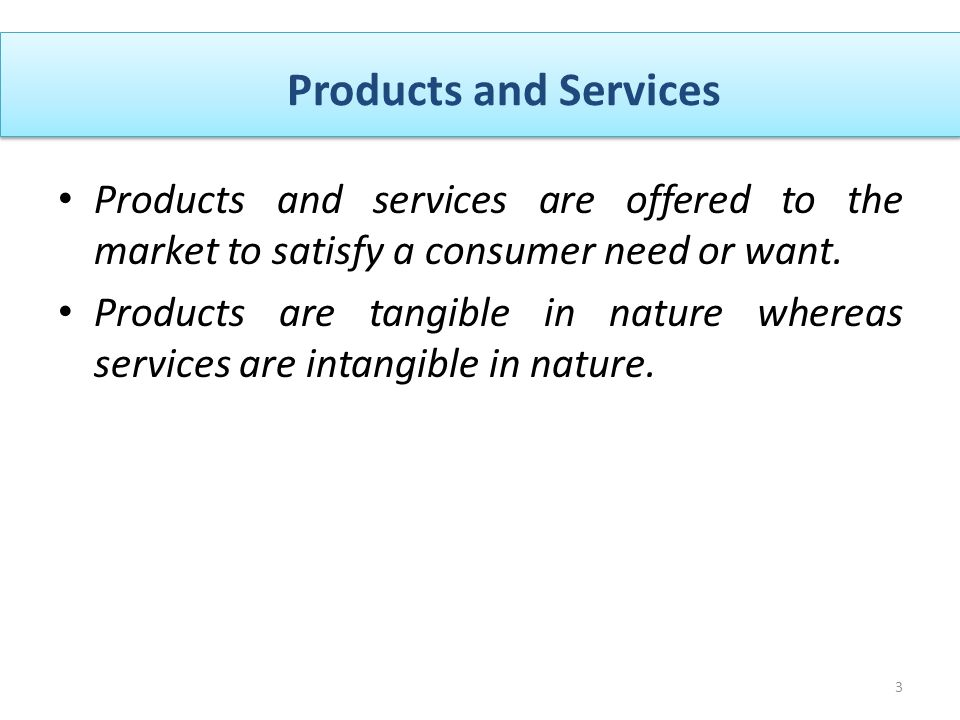 Products and Services 3 Products and services are offered to the market to satisfy a consumer need or want.