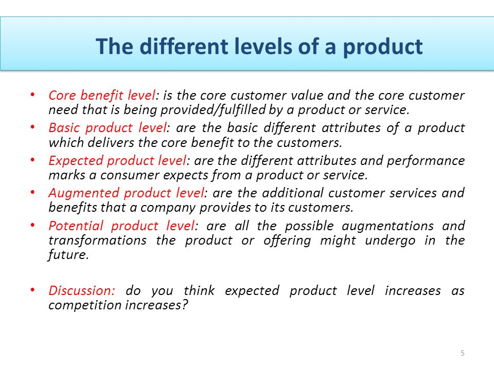 5 Core benefit level: is the core customer value and the core customer need that is being provided/fulfilled by a product or service.