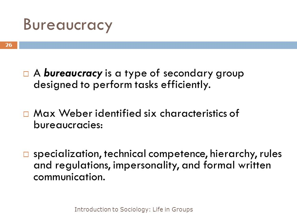 Bureaucracy Introduction to Sociology: Life in Groups 26  A bureaucracy is a type of secondary group designed to perform tasks efficiently.