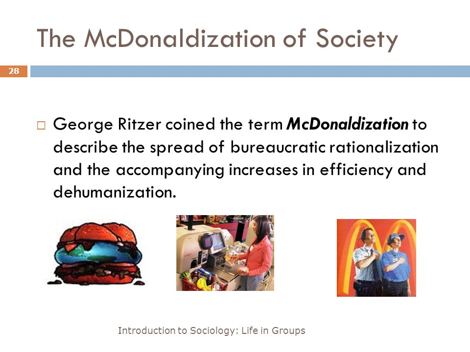 The McDonaldization of Society Introduction to Sociology: Life in Groups 28  George Ritzer coined the term McDonaldization to describe the spread of bureaucratic rationalization and the accompanying increases in efficiency and dehumanization.