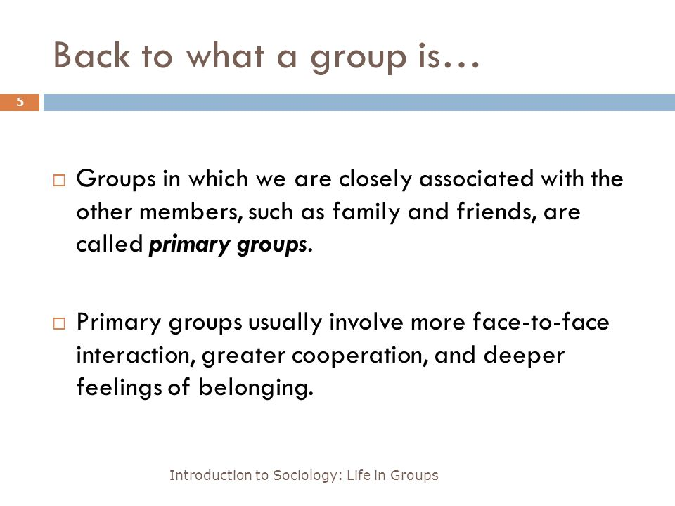 Back to what a group is… Introduction to Sociology: Life in Groups 5  Groups in which we are closely associated with the other members, such as family and friends, are called primary groups.