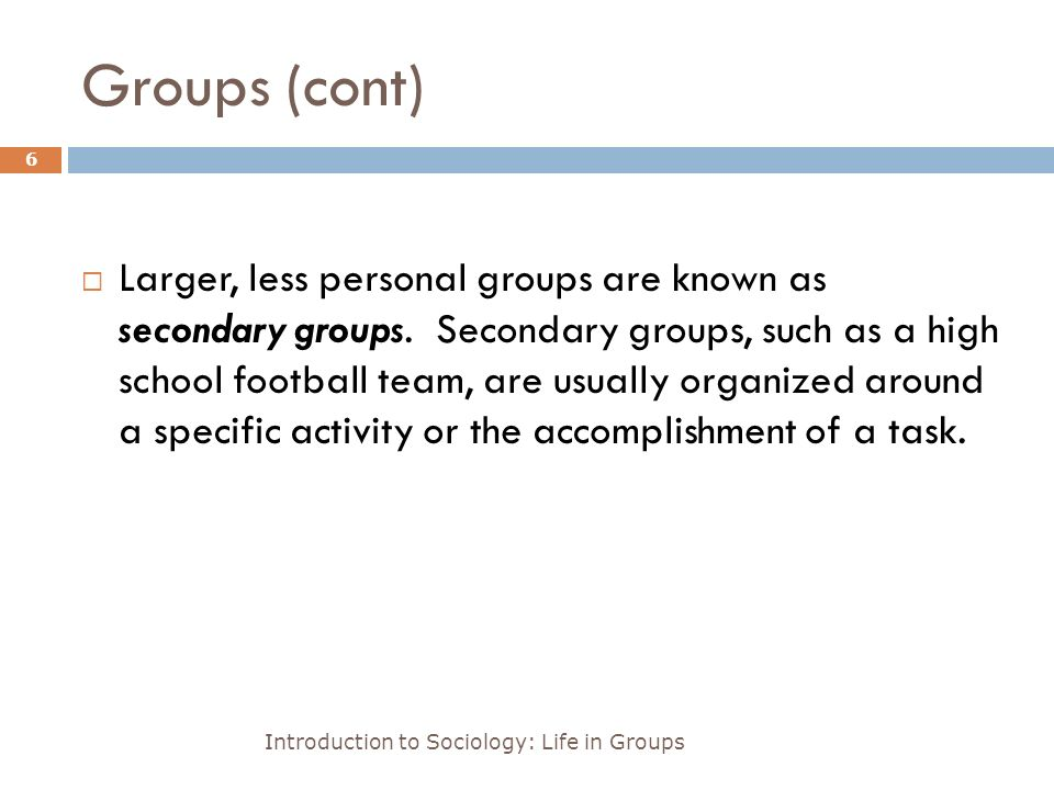 Groups (cont) Introduction to Sociology: Life in Groups 6  Larger, less personal groups are known as secondary groups.