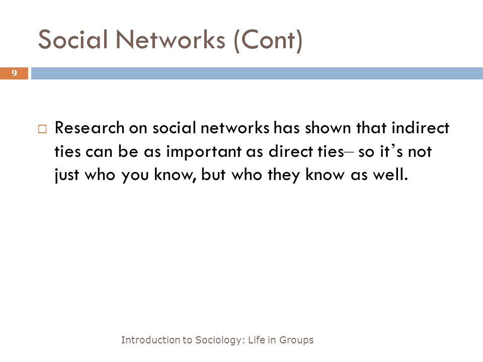 Social Networks (Cont) Introduction to Sociology: Life in Groups 9  Research on social networks has shown that indirect ties can be as important as direct ties – so it ' s not just who you know, but who they know as well.