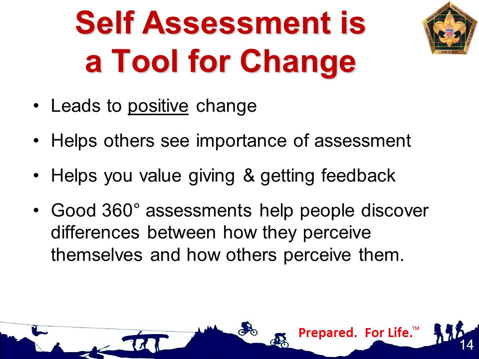 Self Assessment is a Tool for Change Leads to positive change Helps others see importance of assessment Helps you value giving & getting feedback Good 360° assessments help people discover differences between how they perceive themselves and how others perceive them.