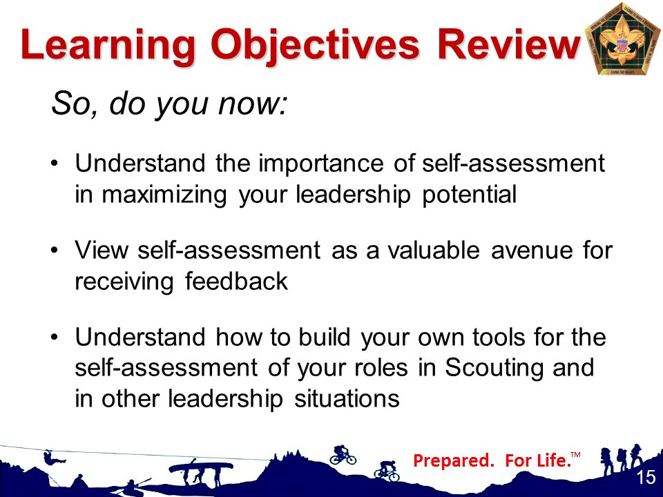 Learning Objectives Review So, do you now: Understand the importance of self-assessment in maximizing your leadership potential View self-assessment as a valuable avenue for receiving feedback Understand how to build your own tools for the self-assessment of your roles in Scouting and in other leadership situations 15