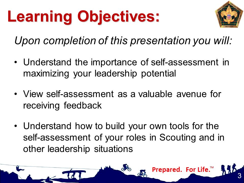 Upon completion of this presentation you will: Understand the importance of self-assessment in maximizing your leadership potential View self-assessment as a valuable avenue for receiving feedback Understand how to build your own tools for the self-assessment of your roles in Scouting and in other leadership situations 3 Learning Objectives: