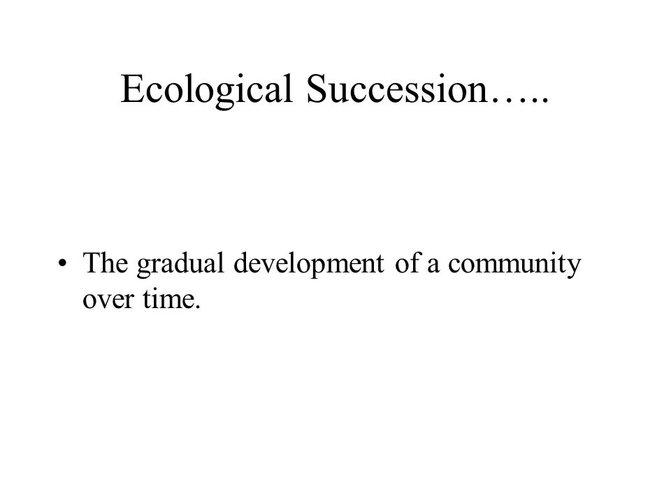 Ecological Succession….. The gradual development of a community over time.