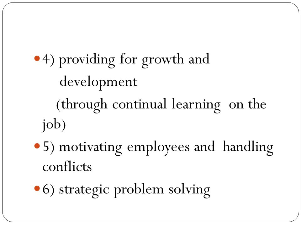 4) providing for growth and development (through continual learning on the job) 5) motivating employees and handling conflicts 6) strategic problem so