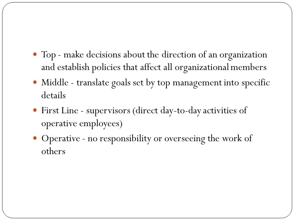 Top - make decisions about the direction of an organization and establish policies that affect all organizational members Middle - translate goals set