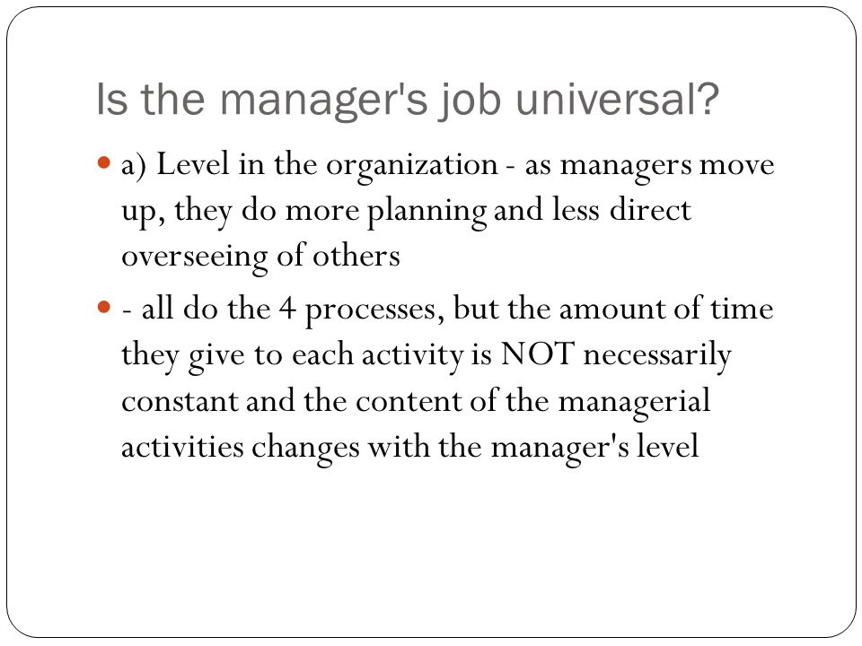 Is the manager's job universal? a) Level in the organization - as managers move up, they do more planning and less direct overseeing of others - all d