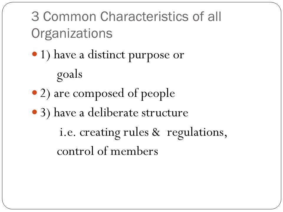 3 Common Characteristics of all Organizations 1) have a distinct purpose or goals 2) are composed of people 3) have a deliberate structure i.e. creati