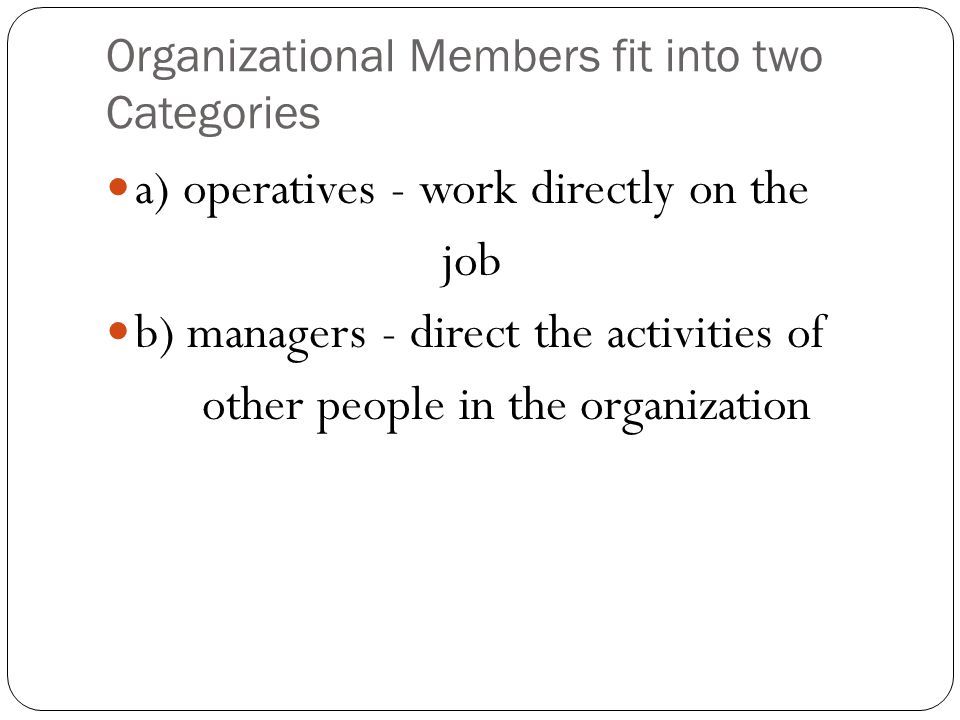 Organizational Members fit into two Categories a) operatives - work directly on the job b) managers - direct the activities of other people in the org
