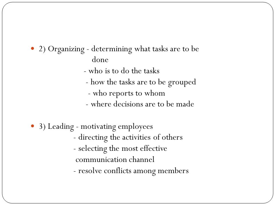 2) Organizing - determining what tasks are to be done - who is to do the tasks - how the tasks are to be grouped - who reports to whom - where decisio