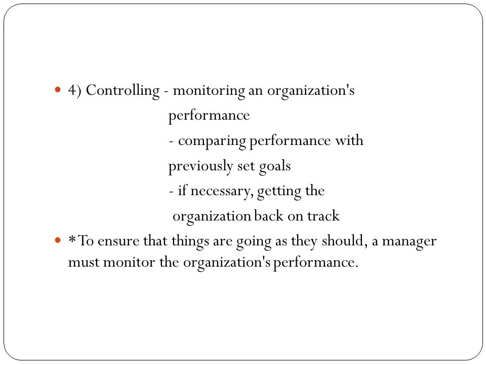 4) Controlling - monitoring an organization's performance - comparing performance with previously set goals - if necessary, getting the organization b