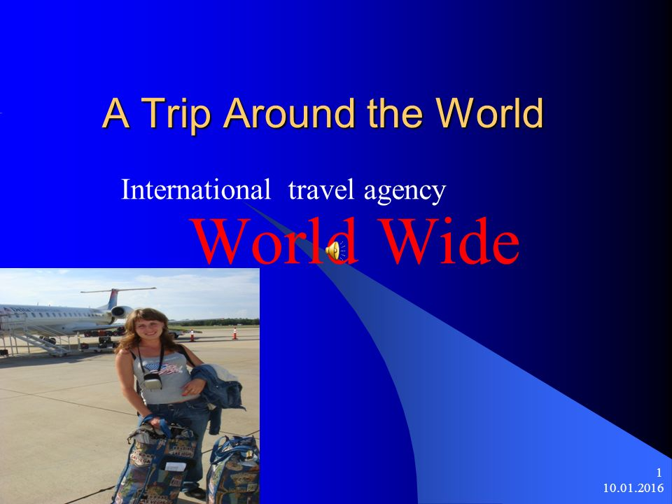 10.01.2016 1 A Trip Around the World International travel agency World Wide