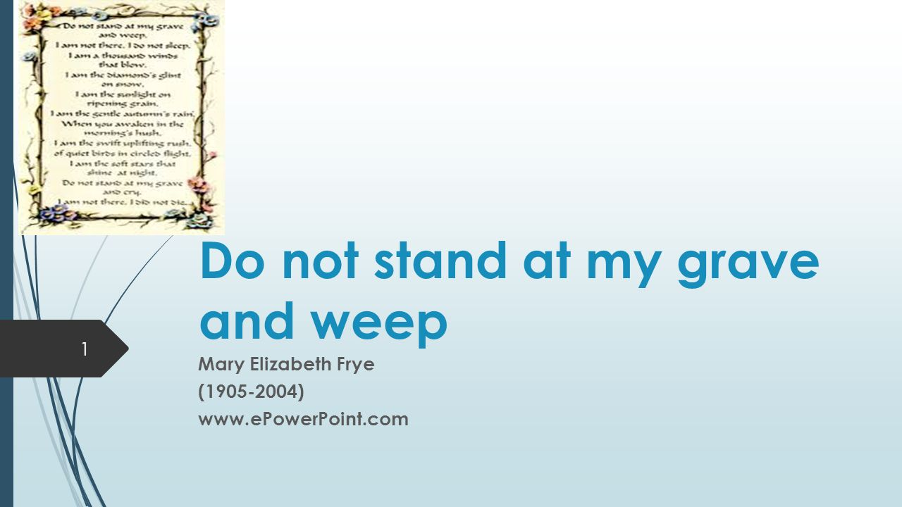Do not stand at my grave and weep Mary Elizabeth Frye ( )   1