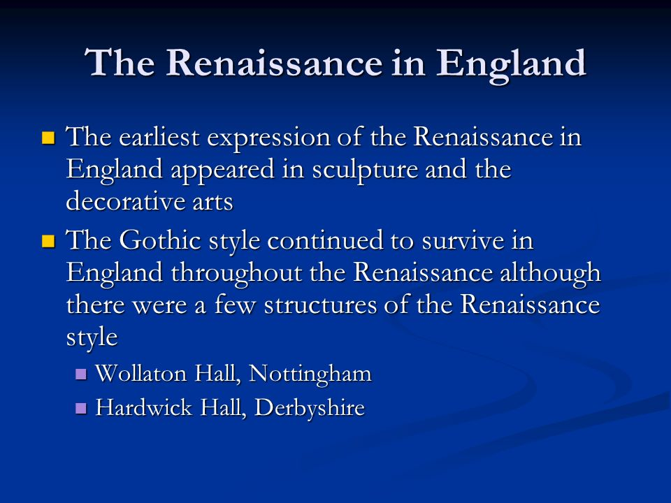 The Renaissance in England The earliest expression of the Renaissance in England appeared in sculpture and the decorative arts The earliest expression of the Renaissance in England appeared in sculpture and the decorative arts The Gothic style continued to survive in England throughout the Renaissance although there were a few structures of the Renaissance style The Gothic style continued to survive in England throughout the Renaissance although there were a few structures of the Renaissance style Wollaton Hall, Nottingham Wollaton Hall, Nottingham Hardwick Hall, Derbyshire Hardwick Hall, Derbyshire