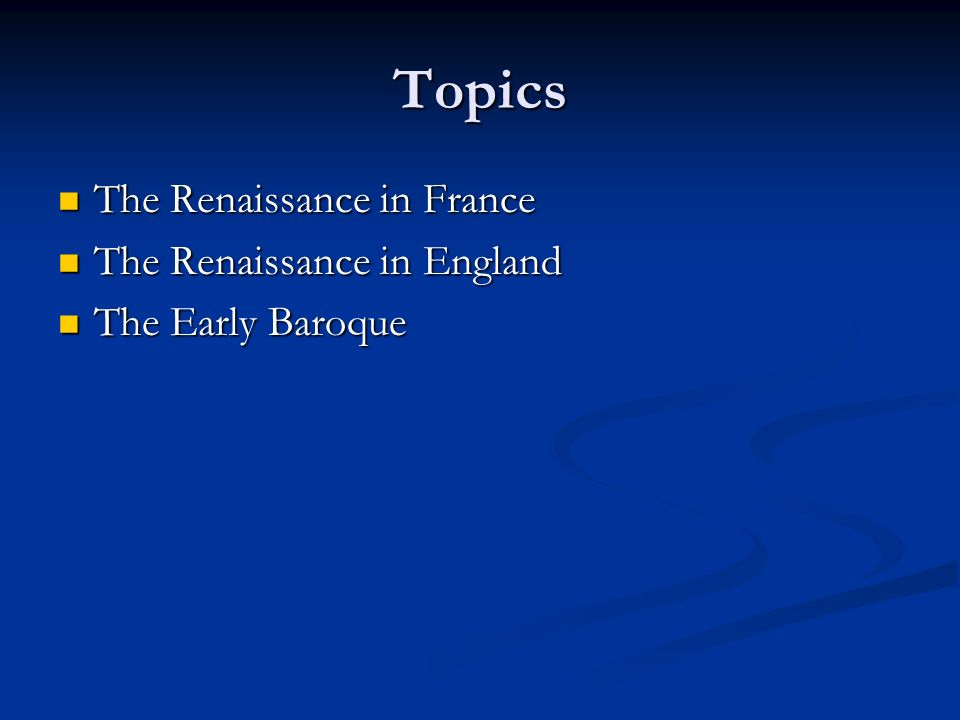 Topics The Renaissance in France The Renaissance in France The Renaissance in England The Renaissance in England The Early Baroque The Early Baroque
