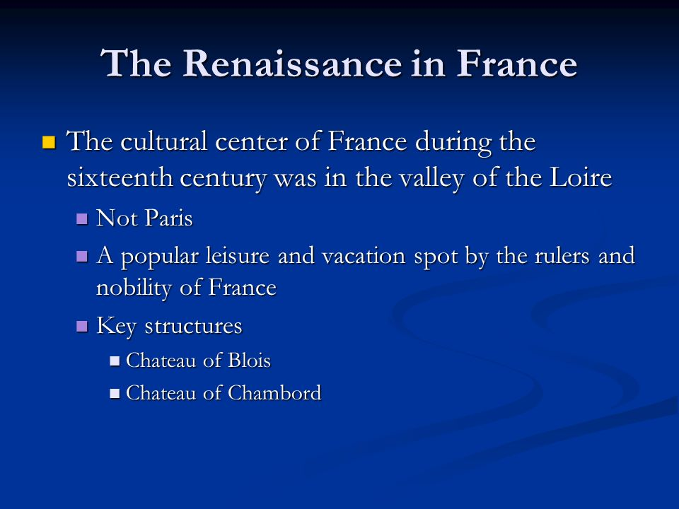 The Renaissance in France The cultural center of France during the sixteenth century was in the valley of the Loire The cultural center of France during the sixteenth century was in the valley of the Loire Not Paris Not Paris A popular leisure and vacation spot by the rulers and nobility of France A popular leisure and vacation spot by the rulers and nobility of France Key structures Key structures Chateau of Blois Chateau of Blois Chateau of Chambord Chateau of Chambord