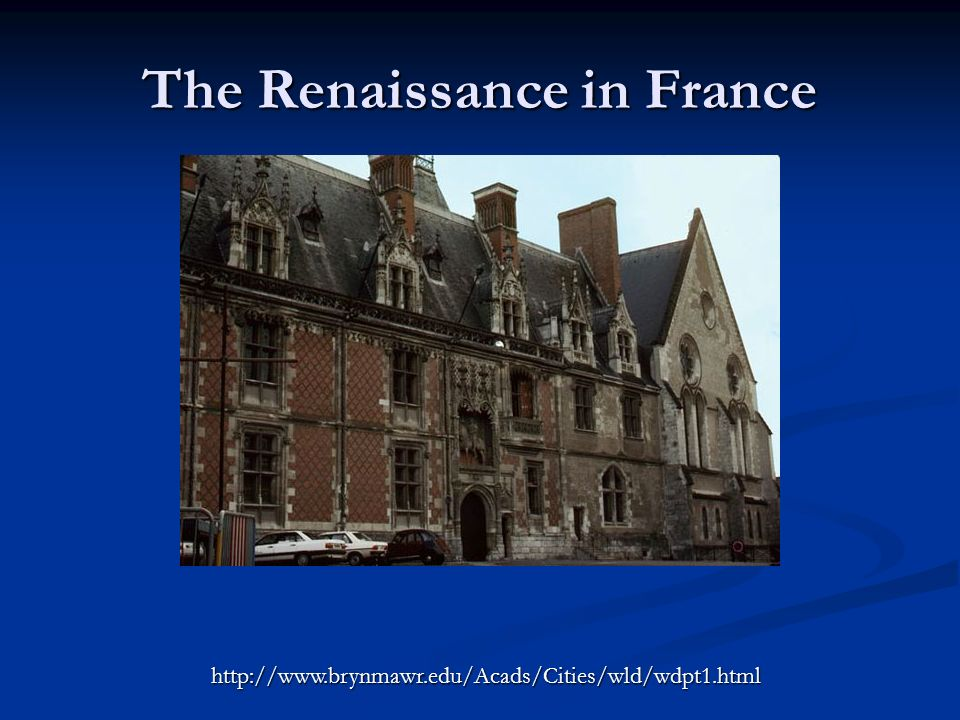 The Renaissance in France http://www.brynmawr.edu/Acads/Cities/wld/wdpt1.html