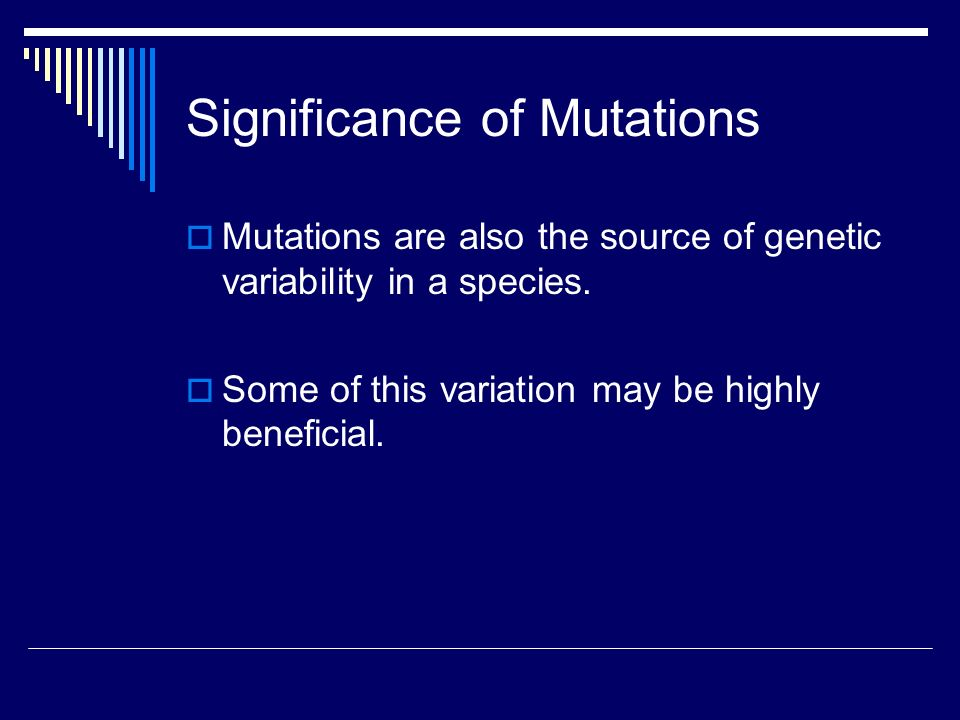 Significance of Mutations  Mutations are also the source of genetic variability in a species.