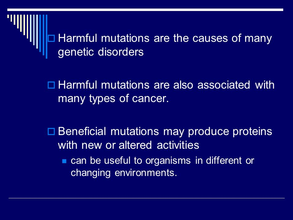  Harmful mutations are the causes of many genetic disorders  Harmful mutations are also associated with many types of cancer.