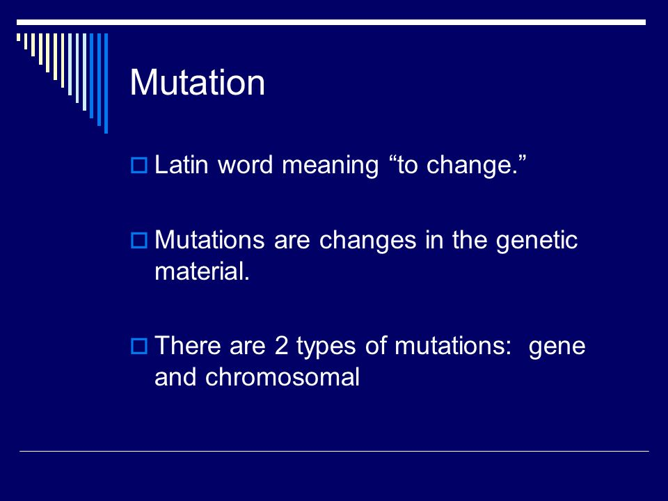 Mutation  Latin word meaning to change.  Mutations are changes in the genetic material.