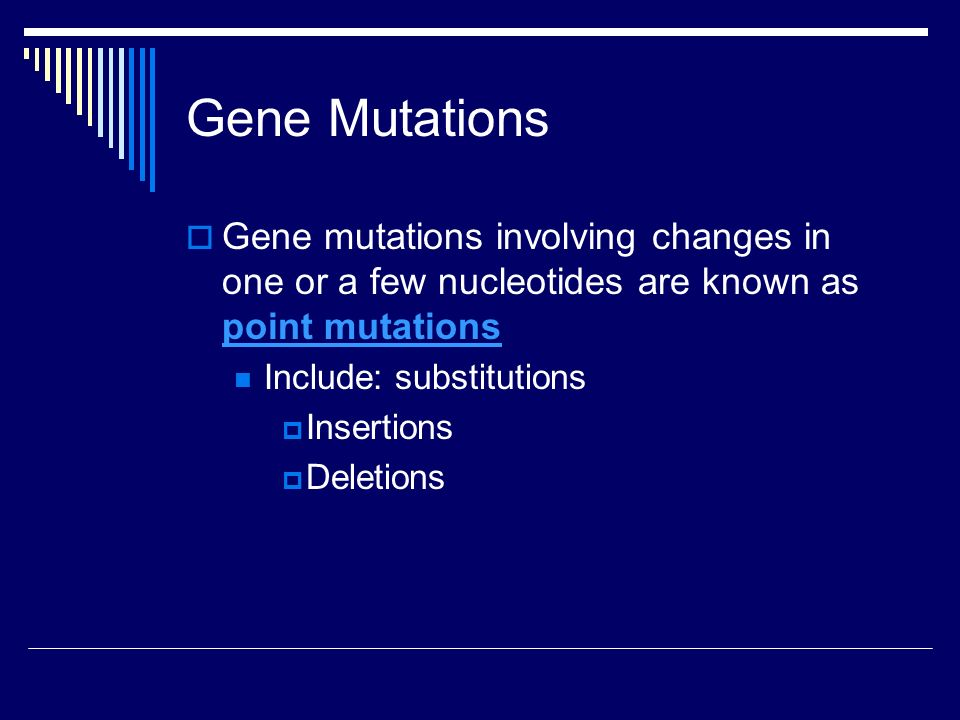Gene Mutations  Gene mutations involving changes in one or a few nucleotides are known as point mutations point mutations Include: substitutions  Insertions  Deletions