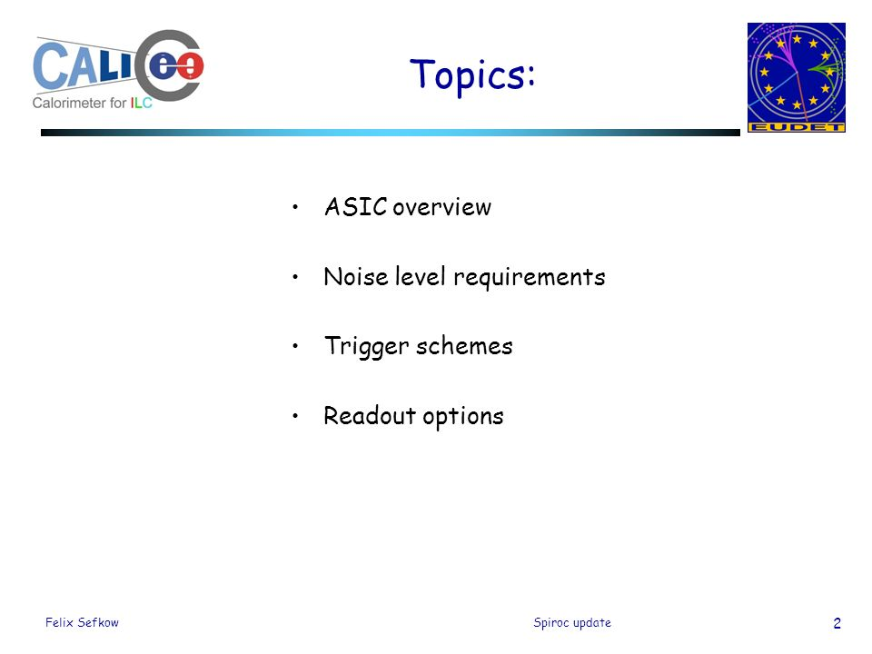 Felix SefkowSpiroc update 2 Topics: ASIC overview Noise level requirements Trigger schemes Readout options
