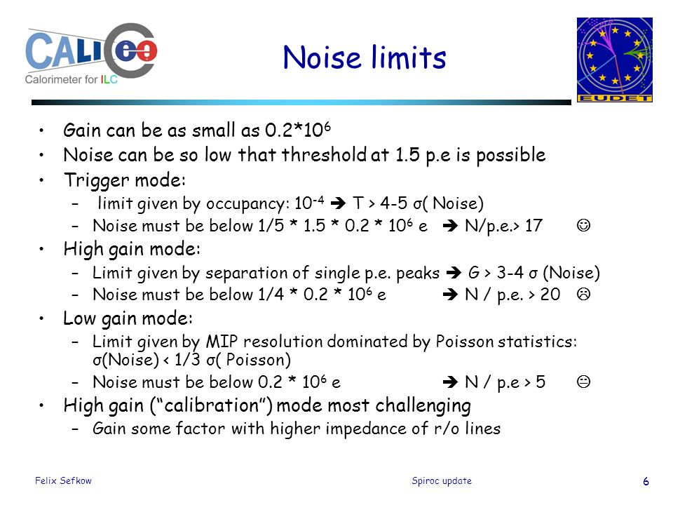 Felix SefkowSpiroc update 6 Noise limits Gain can be as small as 0.2*10 6 Noise can be so low that threshold at 1.5 p.e is possible Trigger mode: – limit given by occupancy:  T > 4-5 σ( Noise) –Noise must be below 1/5 * 1.5 * 0.2 * 10 6 e  N/p.e.> 17 High gain mode: –Limit given by separation of single p.e.