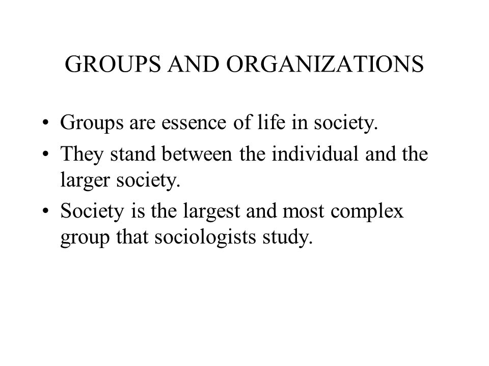 GROUPS AND ORGANIZATIONS Groups are essence of life in society.