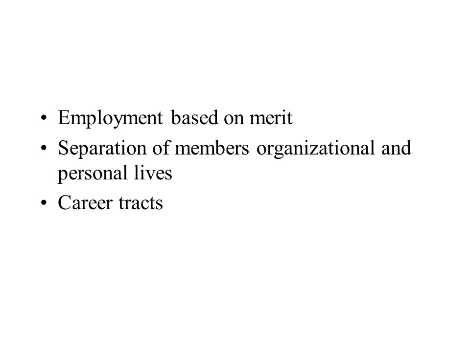 Employment based on merit Separation of members organizational and personal lives Career tracts