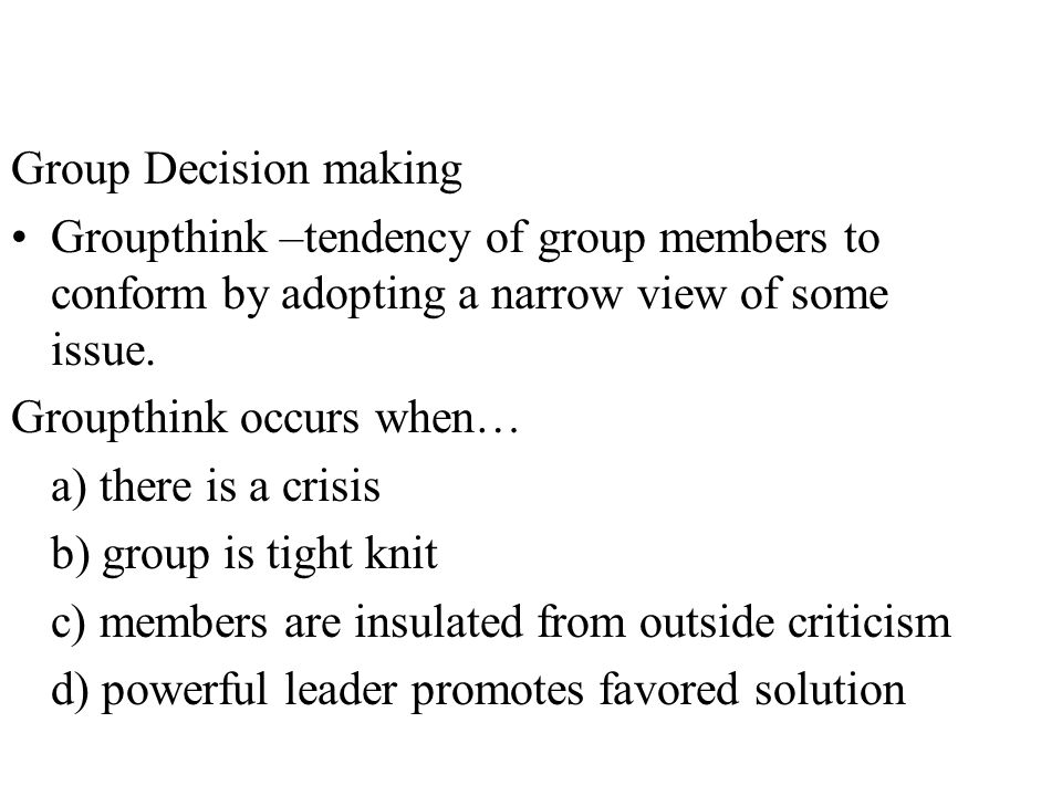 Group Decision making Groupthink –tendency of group members to conform by adopting a narrow view of some issue.