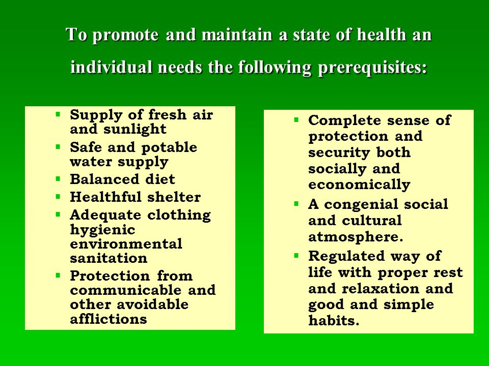 To promote and maintain a state of health an individual needs the following prerequisites:   Supply of fresh air and sunlight   Safe and potable water supply   Balanced diet   Healthful shelter   Adequate clothing hygienic environmental sanitation   Protection from communicable and other avoidable afflictions  Complete sense of protection and security both socially and economically  A congenial social and cultural atmosphere.