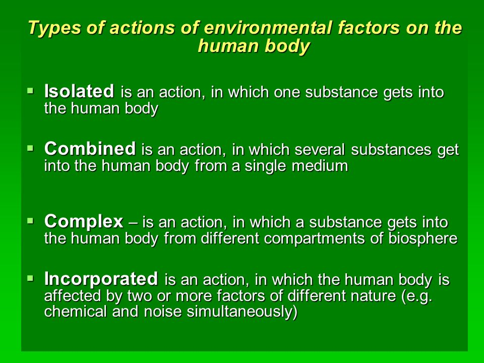 Types of actions of environmental factors on the human body  Isolated is an action, in which one substance gets into the human body  Combined is an action, in which several substances get into the human body from a single medium  Complex – is an action, in which a substance gets into the human body from different compartments of biosphere  Incorporated is an action, in which the human body is affected by two or more factors of different nature (e.g.