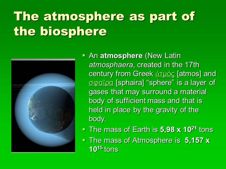  An atmosphere (New Latin atmosphaera, created in the 17th century from Greek ἀ τμός [atmos] and σφα ῖ ρα [sphaira] sphere is a layer of gases that may surround a material body of sufficient mass and that is held in place by the gravity of the body.