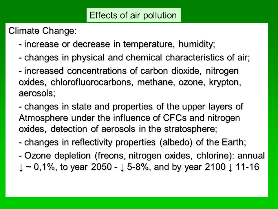 Сlimate Change: - increase or decrease in temperature, humidity; - changes in physical and chemical characteristics of air; - increased concentrations of carbon dioxide, nitrogen oxides, chlorofluorocarbons, methane, ozone, krypton, aerosols; - changes in state and properties of the upper layers of Atmosphere under the influence of CFCs and nitrogen oxides, detection of aerosols in the stratosphere; - changes in reflectivity properties (albedo) of the Earth; - Ozone depletion (freons, nitrogen oxides, chlorine): annual ↓ ~ 0,1%, to year ↓ 5-8%, and by year 2100 ↓ Effects of air pollution