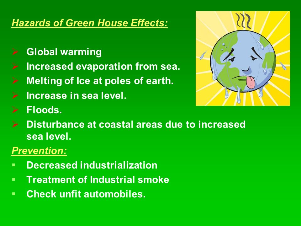 Hazards of Green House Effects:   Global warming   Increased evaporation from sea.