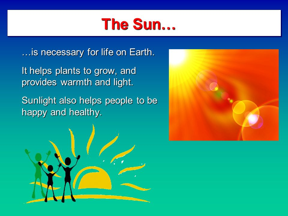 The Sun… …is necessary for life on Earth. It helps plants to grow, and provides warmth and light.