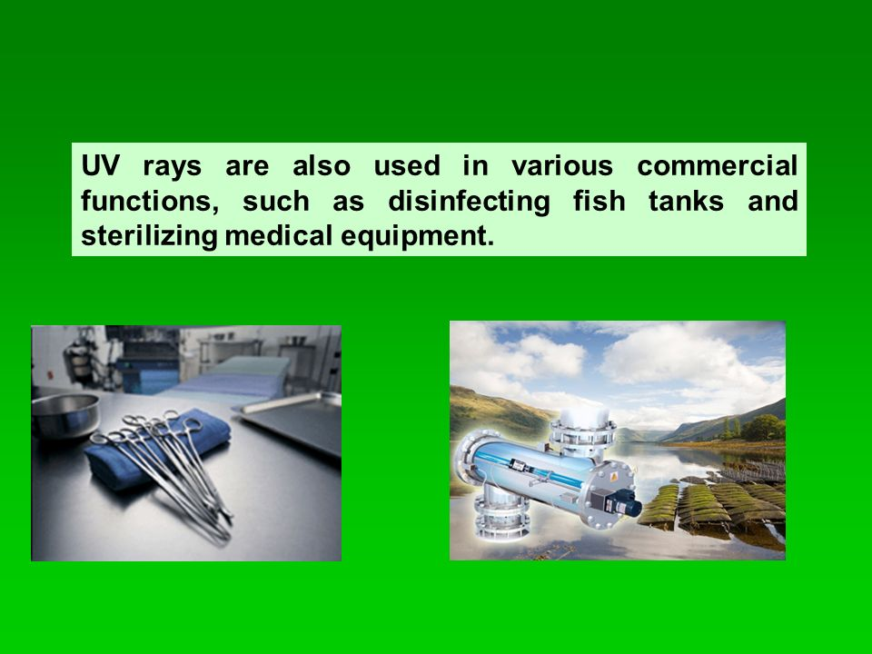 UV rays are also used in various commercial functions, such as disinfecting fish tanks and sterilizing medical equipment.