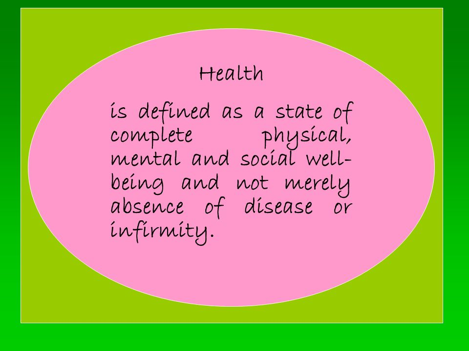 Health is defined as a state of complete physical, mental and social well- being and not merely absence of disease or infirmity.