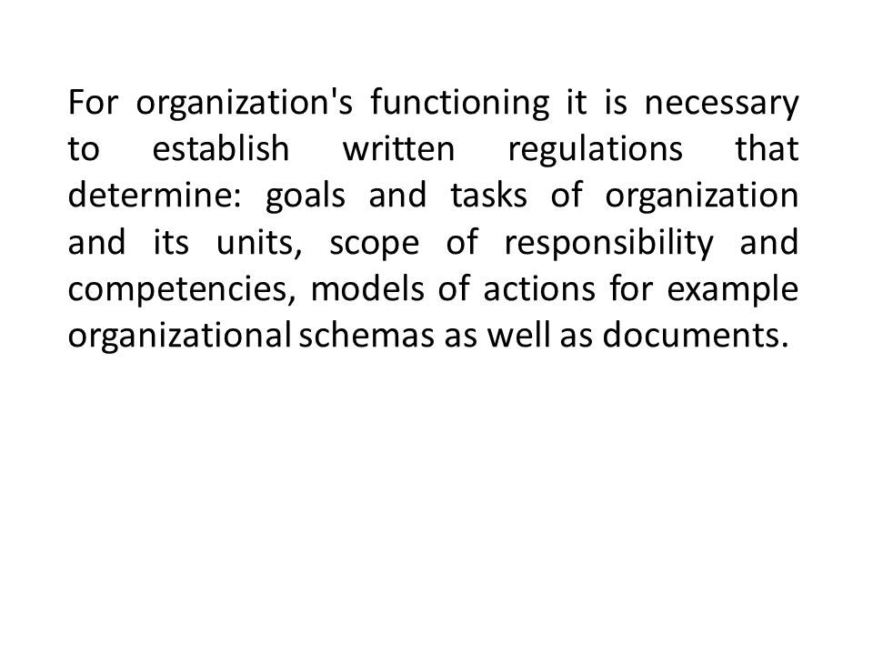 For organization s functioning it is necessary to establish written regulations that determine: goals and tasks of organization and its units, scope of responsibility and competencies, models of actions for example organizational schemas as well as documents.
