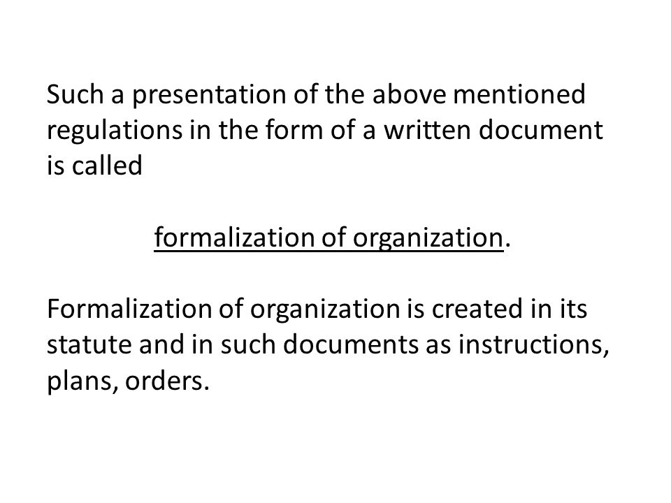 Such a presentation of the above mentioned regulations in the form of a written document is called formalization of organization.