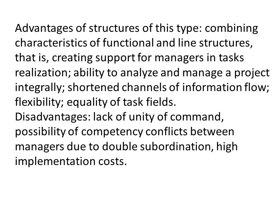 Advantages of structures of this type: combining characteristics of functional and line structures, that is, creating support for managers in tasks realization; ability to analyze and manage a project integrally; shortened channels of information flow; flexibility; equality of task fields.